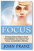 Focus: Amazing Natural Ways to Avoid Procrastination and Improve Your Focus, Concentration, Memory (Improve Your Memory, Brain Health, Productivity, Business Skills and More!)