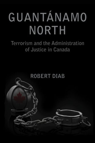 Guantanamo North: Terrorism and the Administration of Justice in Canada