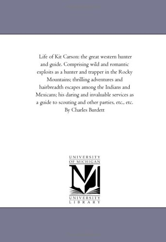 Life of Kit Carson: the great western hunter and guide. Comprising wild and romantic exploits as a hunter and trapper in the Rocky Mountains; ... Mexicans; his daring and invaluable services
