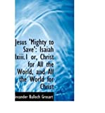 img - for Jesus 'Mighty to Save': Isaiah LXIII.1 Or, Christ for All the World, and All the World for Christ (Hardback) - Common book / textbook / text book