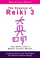 The Essence of Reiki 3 - Usui Reiki Level 3 Master Teacher Manual: A step by step guide to the teachings and disciplines associated with Third Degree Usui Reiki (English Edition)