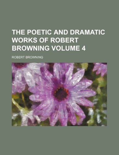 The poetic and dramatic works of Robert Browning Volume 4