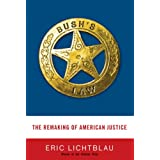 Bush's Law: The Remaking of American Justice ~ Eric Lichtblau