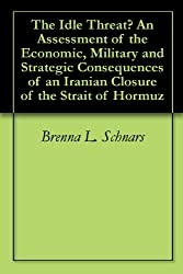 The Idle Threat? An Assessment of the Economic, Military and Strategic Consequences of an Iranian Closure of the Strait of Hormuz