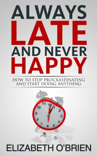Always Late and Never Happy: How to Stop Procrastinating and Start Doing Anything
