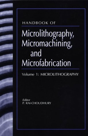 Handbook Of Microlithography, Micromachining, And Microfabrication. Volume 1: Microlithography (Spie Press Monograph Vol. Pm39)