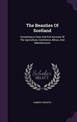 The Beauties Of Scotland: Containing A Clear And Full Account Of The Agriculture, Commerce, Mines, And Manufactures