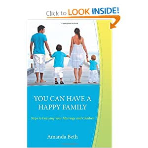You Can Have A Happy Family: Steps to Enjoying Your Marriage and Children Amanda Beth