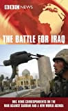 BBC News Correspondents The Battle for Iraq: BBC News Correspondents on the War Against Saddam and a New World Agenda