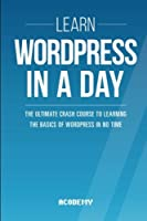Learn Wordpress In A DAY: The Ultimate Crash Course to Learning the Basics of Wordpress In No Time