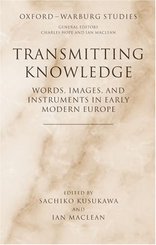 Transmitting Knowledge: Words, Images, And Instruments In Early Modern Europe (Oxford-Warburg Studies)