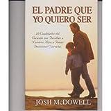 El Padre Que Yo Quiero Ser (Spanish Edition) (0311461573) by Josh McDowell