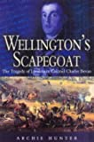Archie Hunter Wellington's Scapegoat: The Tragedy of Lieutenant Colonel Charles Bevan