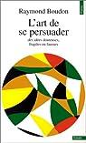 L'Art de se persuader des id�es fausses, fragiles ou douteuses par Boudon