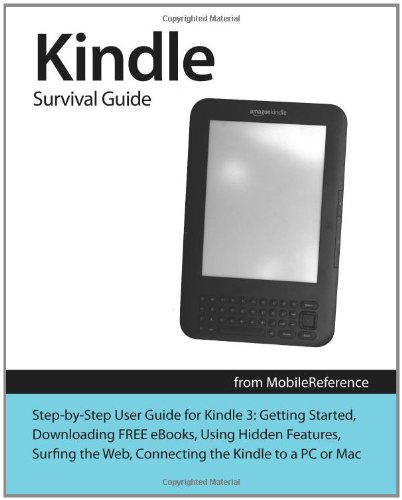 Kindle Survival Guide from MobileReference: Step-by-Step User Guide for Kindle 3: Getting Started, Downloading FREE eBooks, Using Hidden Features, . and Connecting the Kindle to a PC or Mac