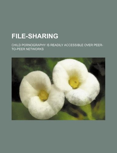 File-Sharing: Child Pornography Is Readily Accessible Over Peer-To-Peer Networks