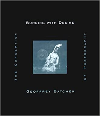Burning with Desire: The Conception of Photography written by Geoffrey Batchen