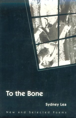To the Bone: NEW AND SELECTED POEMS (Illinois Poetry Series), SYDNEY LEA
