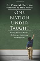 One Nation Under Taught: Solving America's Science, Technology, Engineering & Math Crisis