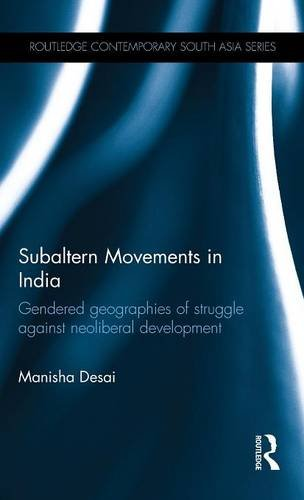 Subaltern Movements in India: Gendered Geographies of Struggle Against Neoliberal Development (Routledge Contemporary South Asia Series)