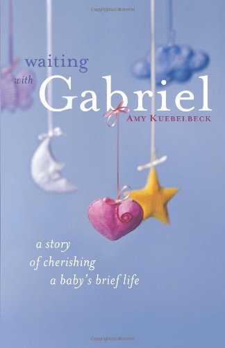 Waiting with Gabriel: A Story of Cherishing a Baby's Brief Life, Amy Kuebelbeck M.A.