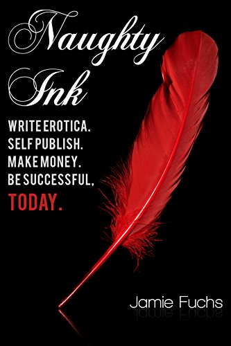 Jamie Fuchs - Naughty Ink: Write Erotica. Self Publish. Make Money. Be Successful, TODAY. (English Edition)