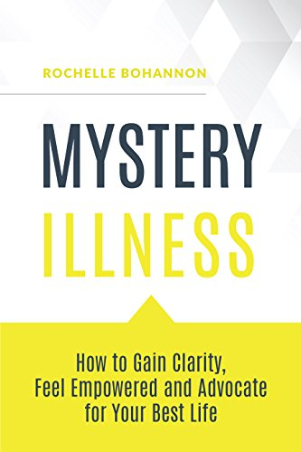 Mystery Illness: How To Gain Clarity, Feel Empowered And Advocate For Your Best Life by Rochelle Bohannon ebook deal