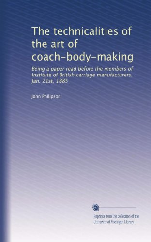 The technicalities of the art of coach-body-making: Being a paper read before the members of Institute of British carriage manufacturers, Jan. 21st, 1885