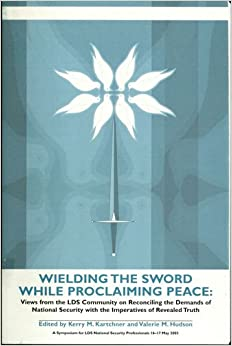 Wielding the Sword While Proclaiming Peace: Views from the LDS Community on Reconciling the Demands of National Security with the Imperatives of Revealed Truth: Kerry M. Kartchner, Valerir M. Hudson: 9780842525794: Amazon.com: Books