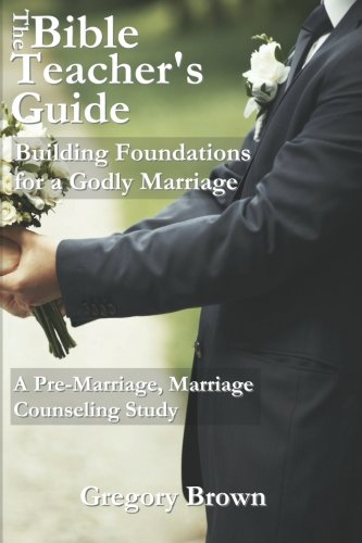 The Bible Teacher's Guide: Building Foundations for a Godly Marriage: A Pre-Marriage, Marriage Counseling Study PDF