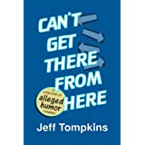 Can't Get There From Here (a collection of alleged humor writing) ~ Jeff Tompkins