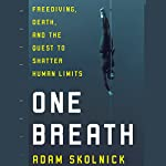 One Breath: Freediving, Death, and the Quest to Shatter Human Limits | Adam Skolnick