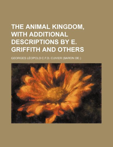 The animal kingdom, with additional descriptions by E. Griffith and others