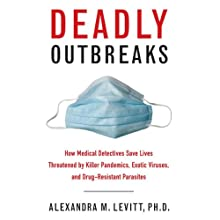 Deadly Outbreaks: How Medical Detectives Save Lives Threatened by Killer Pandemics, Exotic Viruses, and Drug-Resistant Parasites (       UNABRIDGED) by Alexandra Levitt Narrated by Julie McKay