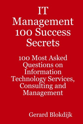IT Management 100 Success Secrets - 100 Most Asked Questions on Information Technology Services, Consulting and Manageme