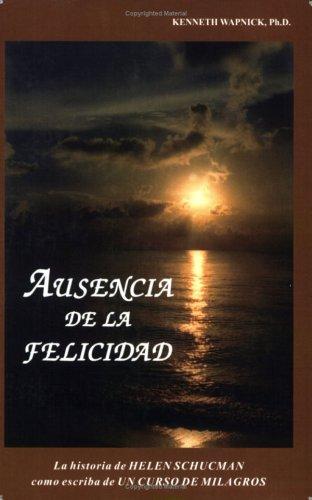 Ausencia De La Felicidad: La Historia De Helen Schucman Como Escriba De Un Curso De Milagros (Spanish Edition)