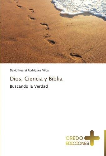 Dios, Ciencia y Biblia: Buscando la Verdad (Spanish Edition)