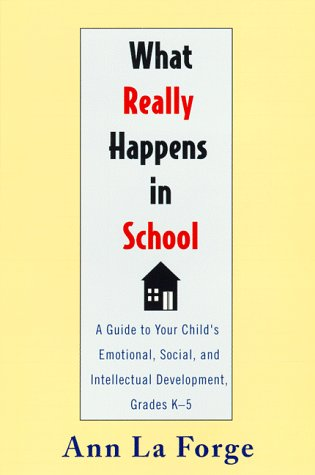 What Really Happens in School : A Guide to Your Childs Emotional, Social, and Intellectual Development, Grades K-5, ANN E. LAFORGE