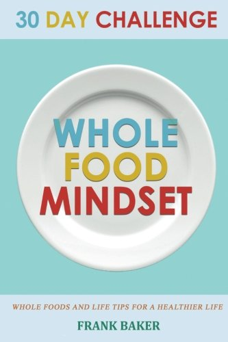30 Day Whole Food Mindset Challenge: A 30 Day Whole Change Challenge: 30 Day Whole Food Diet Book:30 Day Whole Life Change 30 Days: 30 Whole Food Days ... Food Diet, Whole Food 30 Days) (Volume 1) by Frank Baker, Matthew Simmons, Laura Madison, Alan Whole, Robert Whole Foods, Marion Whole Food, Megan 30 Whole Food, Mark 30 Day Whole Food Challenge