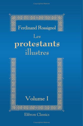 Les protestants illustres (portraits-biographies): Volume 1