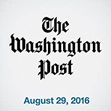 Top Stories Daily from The Washington Post, August 29, 2016 Newspaper / Magazine by  The Washington Post Narrated by  The Washington Post