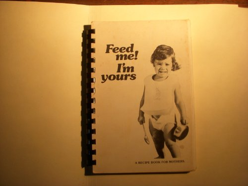 Feed Me! I'M Yours: A Recipe Book For Mothers : Delicious, Nutritious & Fun Things To Cook Up For Your Kids