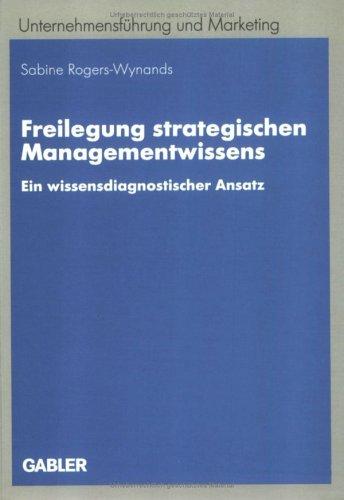Freilegung strategischen Managementwissens. Ein wissensdiagnostischer Ansatz (Unternehmensführung und Marketing)