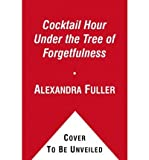 img - for [(Cocktail Hour Under the Tree of Forgetfulness )] [Author: Alexandra Fuller] [May-2012] book / textbook / text book