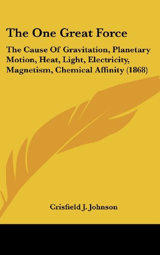 The One Great Force: The Cause Of Gravitation, Planetary Motion, Heat, Light, Electricity, Magnetism, Chemical Affinity (1868)