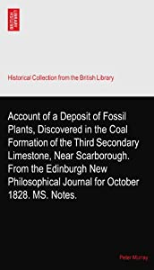 Account of a Deposit of Fossil Plants, Discovered in the Coal Formation of the Third Secondary Limestone, Near Scarborough. From the Edinburgh New Philosophical Journal for October 1828. MS. Notes. Peter Murray