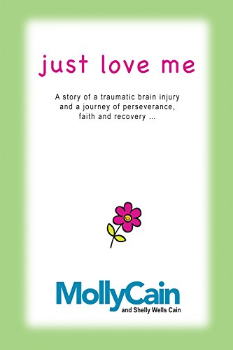 Molly Cain - Just Love Me: A Story of Traumatic Brain Injury and a Journey of Perseverance, Faith, and Recovery