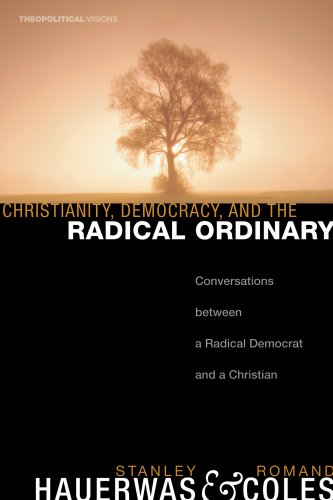 Christianity, Democracy, and the Radical Ordinary: Conversations Between a Radical Democrat and a Christian (Theopolitical Visions), Stanley Hauerwas, Romand Coles