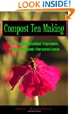 Compost Tea Making: For Organic Healthier Vegetables, Flowers, Orchards, Vineyards, Lawns