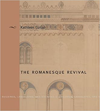 The Romanesque Revival: Religion, Politics, and Transnational Exchange written by Kathleen Curran